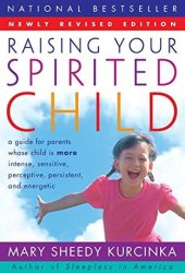 Raising Your Spirited Child: A Guide for Parents Whose Child is More Intense, Sensitive, Perceptive, Persistent, and Energetic Book