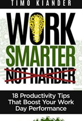 Work Smarter Not Harder: 18 Productivity Tips That Boost Your Work Day Performance Book