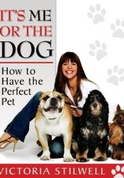 It's Me or the Dog: How to Have the Perfect Pet Book by Victoria Stilwell