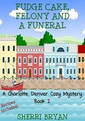 Fudge Cake, Felony and a Funeral (Charlotte Denver #2) Book by Sherri Bryan