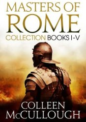 Masters of Rome Collection Books I - V: First Man in Rome, The Grass Crown, Fortune's Favourites, Caesar's Women, Caesar Book by Colleen McCullough