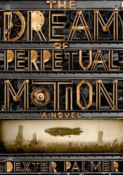 The Dream of Perpetual Motion Book by Dexter Palmer