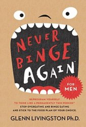 Never Binge Again: Reprogram Yourself to Think Like a Permanently Thin Person Book
