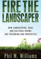 Fire the Landscaper: How Landscapers, Hoas, and Cultural Norms Are Poisoning Our Properties Book by Phil M. Williams
