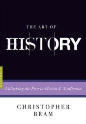 The Art of History: Unlocking the Past in Fiction and Nonfiction Book by Christopher Bram