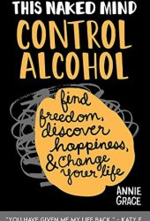 This Naked Mind: Control Alcohol: Find Freedom, Discover Happiness & Change Your Life Book