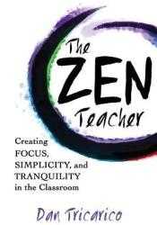 The Zen Teacher: Creating Focus, Simplicity, and Tranquility in the Classroom Book by Dan Tricarico