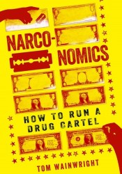 Narconomics: How to Run a Drug Cartel Book by Tom Wainwright