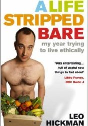 A Life Stripped Bare: My Year Trying To Live Ethically Book by Leo Hickman