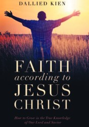 Faith According to Jesus Christ: How to Grow in the True Knowledge of Our Lord and Savior Book by Dallied Kien