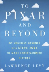 To Pixar and Beyond: My Unlikely Journey with Steve Jobs to Make Entertainment History Book