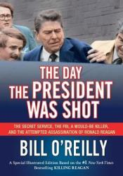 The Day the President Was Shot: The Secret Service, the FBI, a Would-Be Killer, and the Attempted Assassination of Ronald Reagan (The Last Days Series) Book by Bill O'Reilly