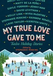 My True Love Gave to Me: Twelve Holiday Stories Book by Stephanie Perkins