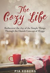 The Cozy Life: Rediscover the Joy of the Simple Things Through the Danish Concept of Hygge Book