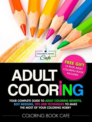 Adult Coloring Your Complete Guide To Adult Coloring Benefits Best Mediums Tips And Techniques To Make The Most Of Your Coloring Hobby By Coloring Book Cafe