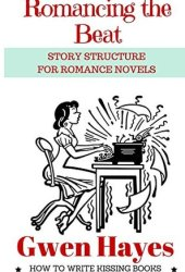 Romancing the Beat: Story Structure for Romance Novels (How to Write Kissing Books Book 1) Book