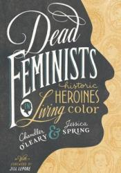 Dead Feminists: Historic Heroines in Living Color Book by Chandler O'Leary