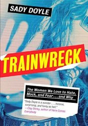 Trainwreck: The Women We Love to Hate, Mock, and Fear... and Why Book by Sady Doyle