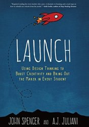 Launch: Using Design Thinking to Boost Creativity and Bring Out the Maker in Every Student Book by John Spencer