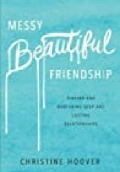 Messy Beautiful Friendship: Finding and Nurturing Deep and Lasting Relationships Book by Christine Hoover