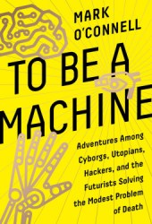 To Be a Machine : Adventures Among Cyborgs, Utopians, Hackers, and the Futurists Solving the Modest Problem of Death Book