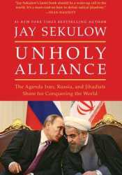 Unholy Alliance: The Agenda Iran, Russia, and Jihadists Share for Conquering the World Book by Jay Sekulow