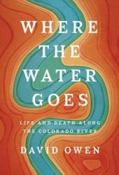 Where the Water Goes: Life and Death Along the Colorado River Book