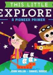 This Little Explorer: A Pioneer Primer Book by Joan Holub