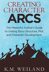 Creating Character Arcs: The Masterful Author's Guide to Uniting Story Structure, Plot, and Character Development (Helping Writers Become Authors Book 7) Book