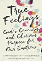 True Feelings: God's Gracious and Glorious Purpose for Our Emotions Book by Carolyn Mahaney