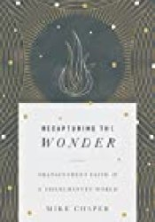 Recapturing the Wonder: Transcendent Faith in a Disenchanted World Book by Mike Cosper