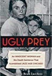 Ugly Prey: An Innocent Woman and the Death Sentence That Scandalized Jazz Age Chicago Book by Emilie Le Beau Lucchesi