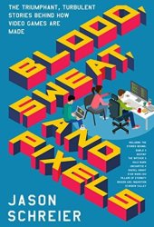 Blood, Sweat, and Pixels: The Triumphant, Turbulent Stories Behind How Video Games Are Made Book