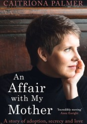 An Affair with My Mother: A Story of Adoption, Secrecy and Love Book by Caitriona Palmer