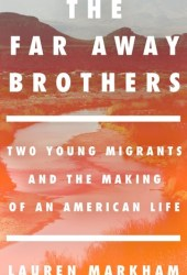The Far Away Brothers: Two Young Migrants and the Making of an American Life Book