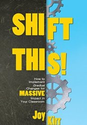 Shift This!: How to Implement Gradual Changes for MASSIVE Impact in Your Classroom Book by Joy Kirr