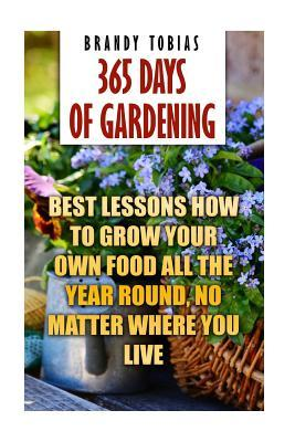 365 Days Of Gardening Best Lessons How To Grow Your Own Food All The Year Round No Matter Where You Live By Brandy Tobias