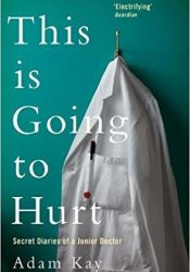 This Is Going to Hurt: Secret Diaries of a Junior Doctor Book by Adam Kay