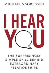 I Hear You: The Surprisingly Simple Skill Behind Extraordinary Relationships Book