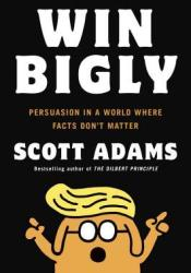 Win Bigly: Persuasion in a World Where Facts Don't Matter Book by Scott Adams
