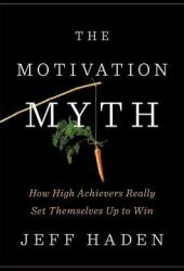 The Motivation Myth: How High Achievers Really Set Themselves Up to Win Book