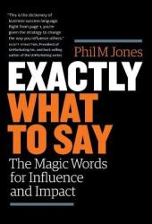 Exactly What to Say: The Magic Words for Influence and Impact Book