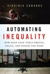 Automating Inequality: How High-Tech Tools Profile, Police, and Punish the Poor Book