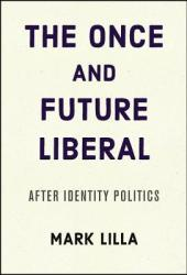 The Once and Future Liberal: After Identity Politics Book