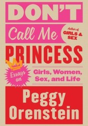 Don't Call Me Princess: Essays on Girls, Women, Sex, and Life Book by Peggy Orenstein
