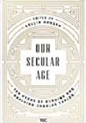 Our Secular Age: Ten Years of Reading and Applying Charles Taylor Book by Collin Hansen