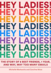 Hey Ladies!: The Story of 8 Best Friends, 1 Year, and Way, Way Too Many Emails Book by Michelle Markowitz