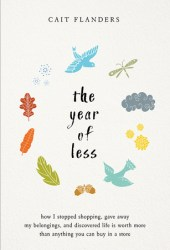 The Year of Less: How I Stopped Shopping, Gave Away My Belongings, and Discovered Life Is Worth More Than Anything You Can Buy in a Store Book