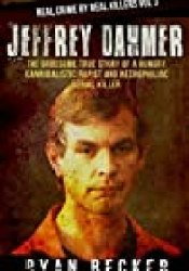 Jeffrey Dahmer: The Gruesome True Story of a Hungry Cannibalistic Rapist and Necrophiliac Serial Killer (Real Crime by Real Killers Book 3) Book by Ryan Becker