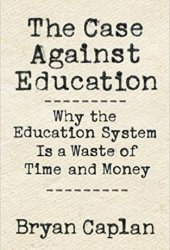 The Case Against Education: Why the Education System Is a Waste of Time and Money Book